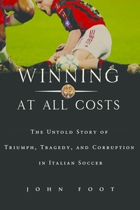 John Foot - Winning at All Costs - A Scandalous History of Italian Soccer.