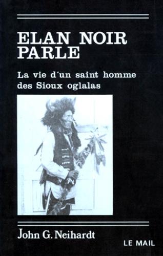 John-G Neihardt - ELAN NOIR PARLE. - La vie d'un saint homme des Sioux oglalas.
