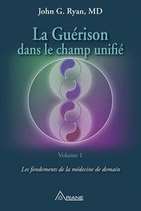 John G. Ryan MD et Marie-Josée Thériault - La guérison dans le champ unifié, Volume 1 - Les fondements de la médecine de demain.