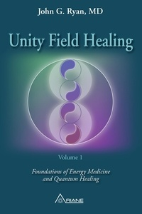 John G. Ryan et Carl Lemyre - Unity Field Healing – Volume 1 - Foundations of Energy Medicine and Quantum Healing.