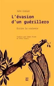 John Gibler - L'évasion d'un guérillero - Ecrire la violence.