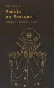 John Gibler - Mourir au Mexique - Narcotrafic et terreur d'Etat.