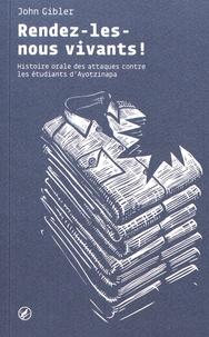 John Gibler - Rendez-les-nous vivants ! - Histoire orale des attaques contre les étudiants d'Ayotzinapa.