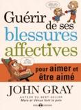 John Gray - Guérir de ses blessures affectives - Pour aimer et être aimé.