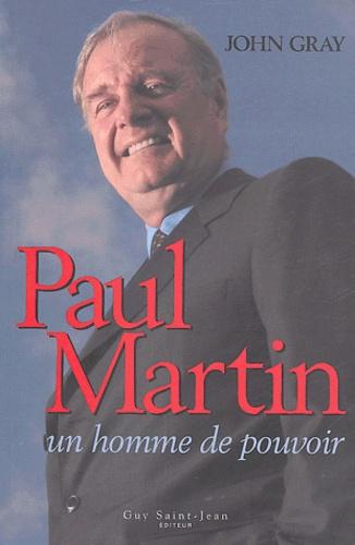 John Gray - Paul Martin - Un homme de pouvoir.