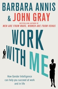 John Gray et Barbara Annis - Work with Me - How gender intelligence can help you succeed at work and in life.