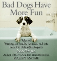 John Grogan - Bad Dogs Have More Fun.