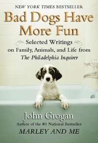 John Grogan - Bad Dogs Have More Fun - Selected Writings on Animals, Family and Life by John Grogan for The Philadelphia Inquirer.