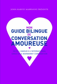 John-Harvey Marwanny - Mon guide bilingue de conversation amoureuse - Faites l'amour à l'international grâce à la Marwanny corporation.