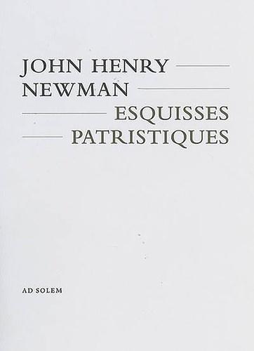 John Henry Newman - Esquisses patristiques.
