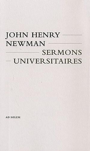 John Henry Newman - Sermons universitaires - Quinze sermons prêchés devant l'université d'Oxford de 1826 à 1843.