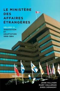 John Hilliker et Mary Halloran - Le ministère des Affaires extérieures du Canada - Volume III : Innovation et adaptation, 1968?1984.