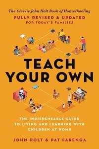 John Holt et Pat Farenga - Teach Your Own - The John Holt Book Of Homeschooling.