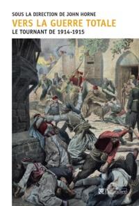John Horne - Vers la guerre totale - Le tournant de 1914-1915.