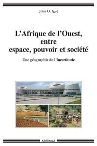 John Igué - L'Afrique de l'Ouest, entre espace, pouvoir et société - Une géographie de l'incertitude.