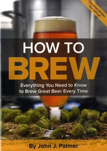 How to Brew. Everything You Need to Know to Brew Great Beer Every Time