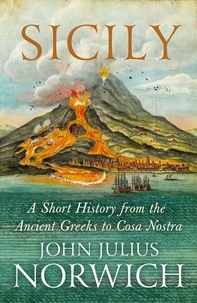 John Julius Norwich - Sicily - A Short History, from the Greeks to Cosa Nostra.