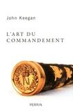 John Keegan - L'art du commandement - Alexandre, Wellington, Grant, Hitler.
