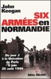 John Keegan - Six armées en Normandie - Du jour J à la libération de Paris 6 juin-25 août 1944.
