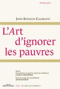 John Kenneth Galbraith - L'art d'ignorer les pauvres - Suivi de Economistes en guerre contre les chômeurs et Du bon usage du cannibalisme.