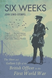 John Lewis-Stempel - Six Weeks - The Short and Gallant Life of the British Officer in the First World War.