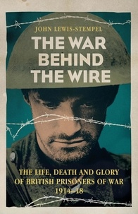 John Lewis-Stempel - The War Behind the Wire - The Life, Death and Glory of British Prisoners of War, 1914-18.