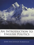 John Mackinnon Robertson - An Introduction to English Politics.