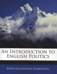 John Mackinnon Robertson - An Introduction to English Politics.