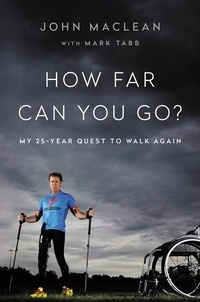 John Maclean et Mark Tabb - How Far Can You Go? - My 25-Year Quest to Walk Again.