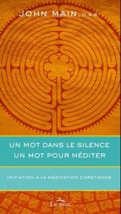 John Main - Un mot dans le silence, un mot pour méditer - Initiation à la méditation chrétienne.