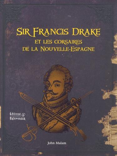 John Malam - Sir Francis Drake et les corsaires de la Nouvelle-Espagne.