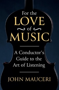 John Mauceri - For the Love of Music - A Conductor's Guide to the Art of Listening.