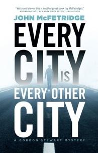 John McFetridge - A Gordon Stewart Mystery  : Every City Is Every Other City - A Gordon Stewart Mystery.