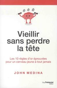 John Medina - Vieillir sans perdre la tête - Les 10 règles d'or éprouvées pour un cerveau jeune à tout jamais.
