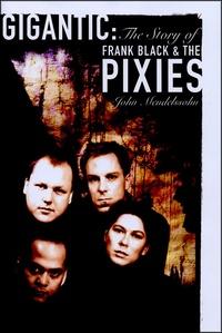 John Mendelssohn - Gigantic : The Story of Frank Black and the Pixies.