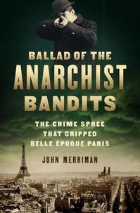 John Merriman - Ballad of the Anarchist Bandits - The Crime Spree that Gripped Belle Epoque Paris.