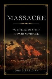 John Merriman - Massacre - The Life and Death of the Paris Commune.
