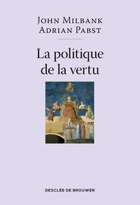 John Milbank et Adrian Pabst - La politique de la vertu - Post-libéralisme et avenir humain.
