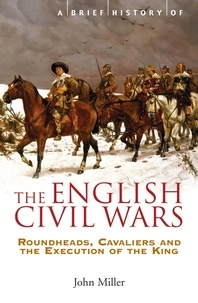 John Miller - A Brief History of the English Civil Wars - Roundheads, Cavaliers and the Execution of the King.