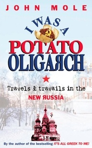 John Mole - I Was a Potato Oligarch - Travels and Travails in the New Russia.