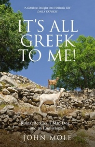 John Mole - It's All Greek to Me! - A Tale of a Mad Dog and an Englishman, Ruins, Retsina - And Real Greeks.