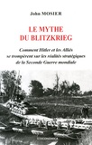 John Mosier - Le mythe du Blitzkrieg - Comment Hitler et les Alliés se trompèrent sur les réalités stratégiques de la Seconde Guerre mondiale.