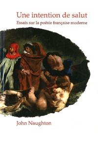 John Naughton - Une intention de salut - Essais sur la poésie française moderne.