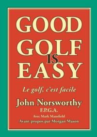 John Norsworthy et Mark Mansfield - Good Golf is Easy ! - Jouer en confiance, avec facilité et en prenant du plaisir !.
