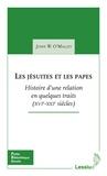 John O'Malley - Les jésuites et les papes - Histoire d'une relation en quelques traits (XVIe-XXIe siècles).