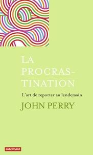 John Perry - La procrastination - L'art de reporter au lendemain.