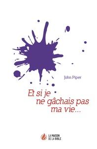 John Piper - Et si je ne gâchais pas ma vie….
