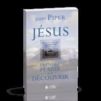 John Piper - Jésus, prendre plaisir à le découvrir.