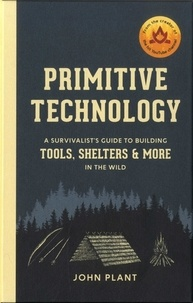John Plant - Primitive technology - A survivalist's guide to building tools, shelters & more in the wild.
