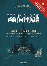 John Plant - Technologie primitive - Guide pratique pour savoir utiliser les ressources naturelles : outils, abris, feu, chasse....